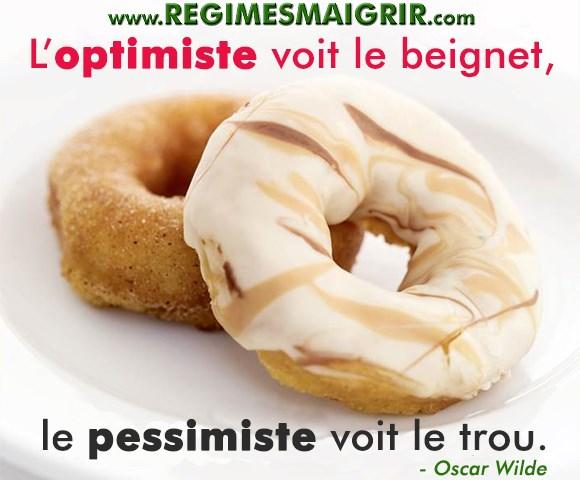 Oscar Wilde disait qu'une personne optimiste voit des beignets là où les gens pessimistes voient des trous